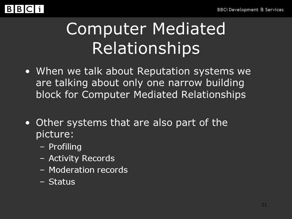 BBCi Development & Services 11 Computer Mediated Relationships When we talk about Reputation systems we are talking about only one narrow building block for Computer Mediated Relationships Other systems that are also part of the picture: –Profiling –Activity Records –Moderation records –Status