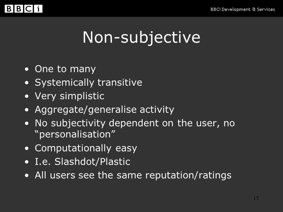 BBCi Development & Services 15 Non-subjective One to many Systemically transitive Very simplistic Aggregate/generalise activity No subjectivity dependent on the user, no personalisation Computationally easy I.e.