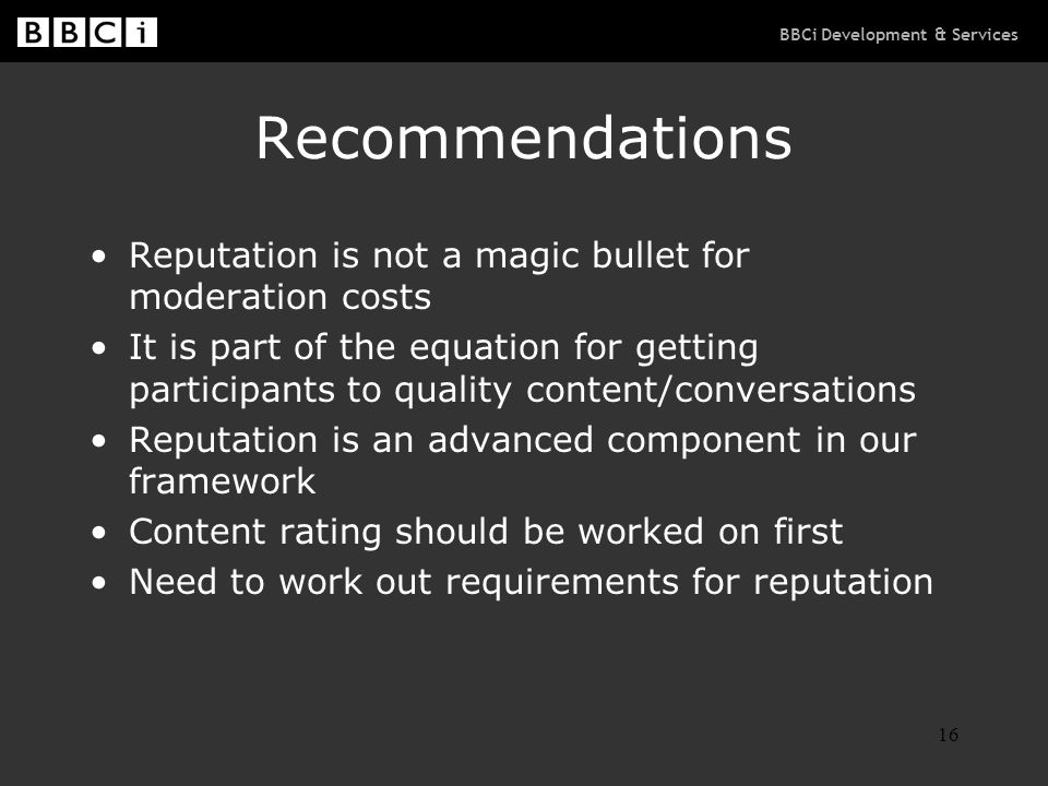 BBCi Development & Services 16 Recommendations Reputation is not a magic bullet for moderation costs It is part of the equation for getting participants to quality content/conversations Reputation is an advanced component in our framework Content rating should be worked on first Need to work out requirements for reputation
