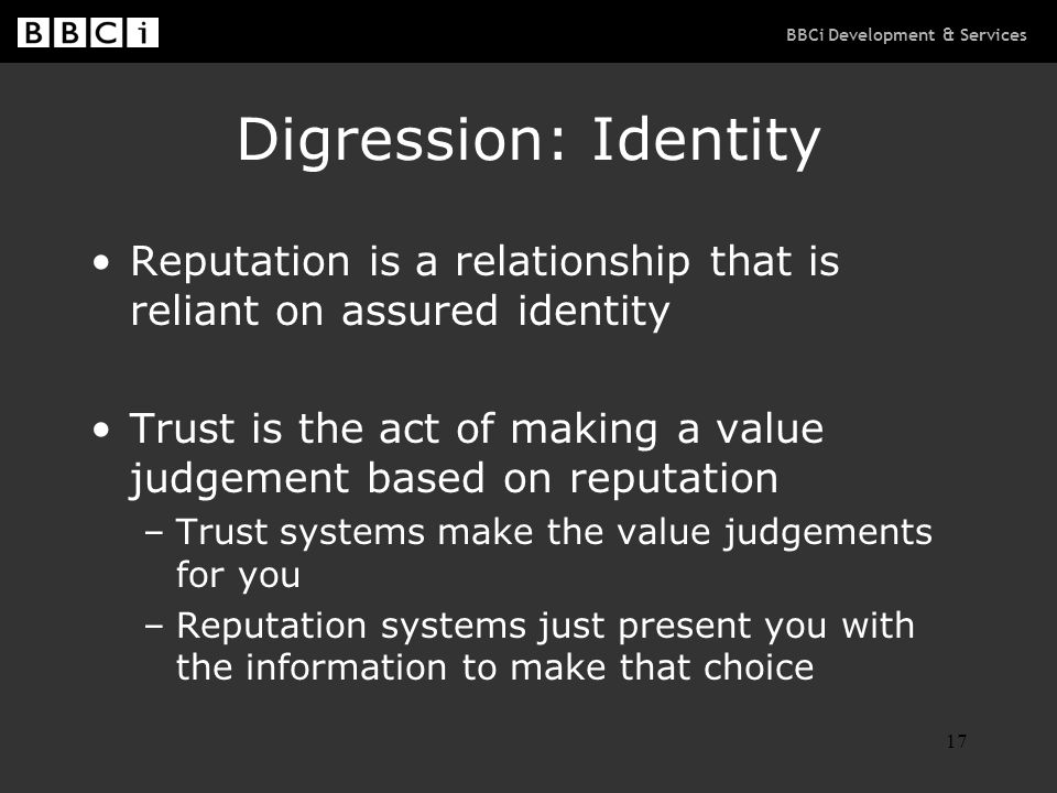 BBCi Development & Services 17 Digression: Identity Reputation is a relationship that is reliant on assured identity Trust is the act of making a valu
