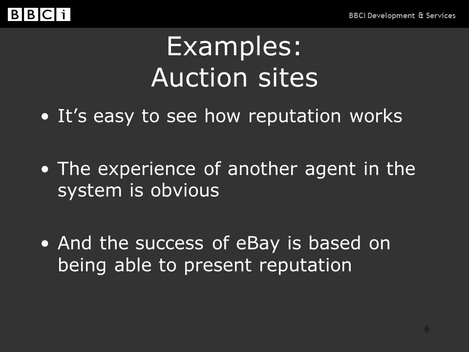 BBCi Development & Services 6 Examples: Auction sites It's easy to see how reputation works The experience of another agent in the system is obvious And the success of eBay is based on being able to present reputation
