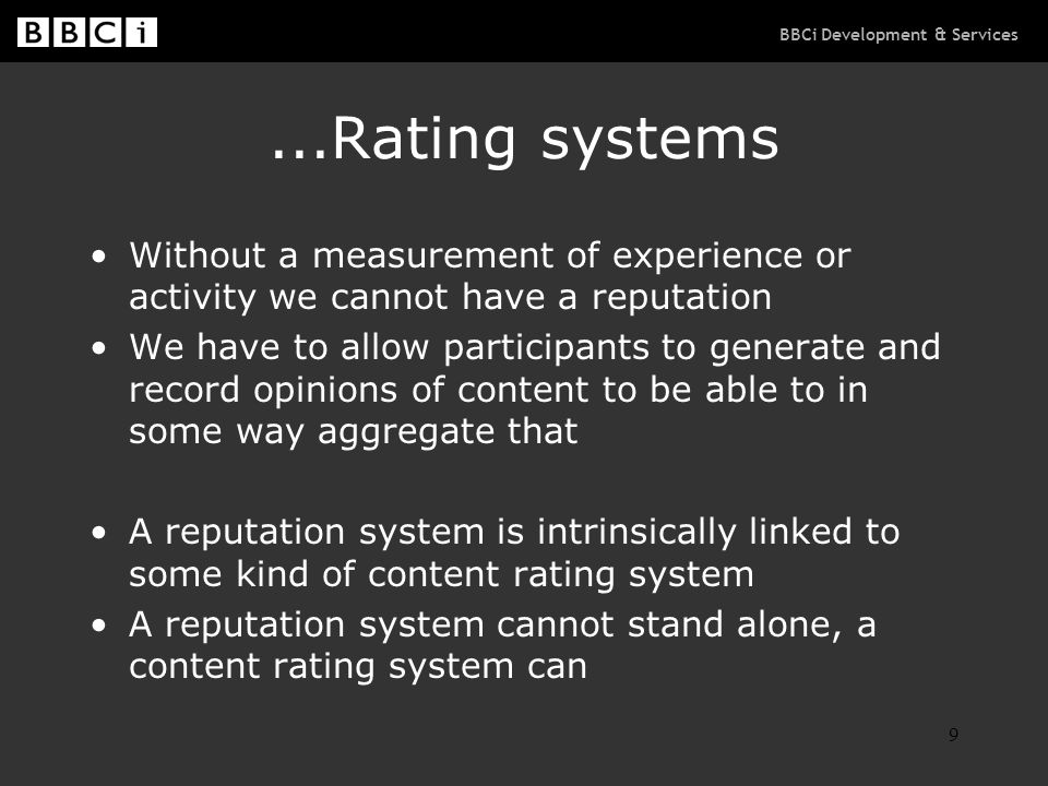 BBCi Development & Services 9...Rating systems Without a measurement of experience or activity we cannot have a reputation We have to allow participan