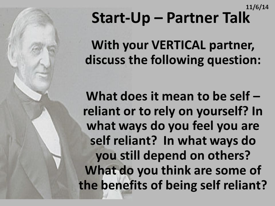 Start-Up – Partner Talk With your VERTICAL partner, discuss the following question: What does it mean to be self – reliant or to rely on yourself? In