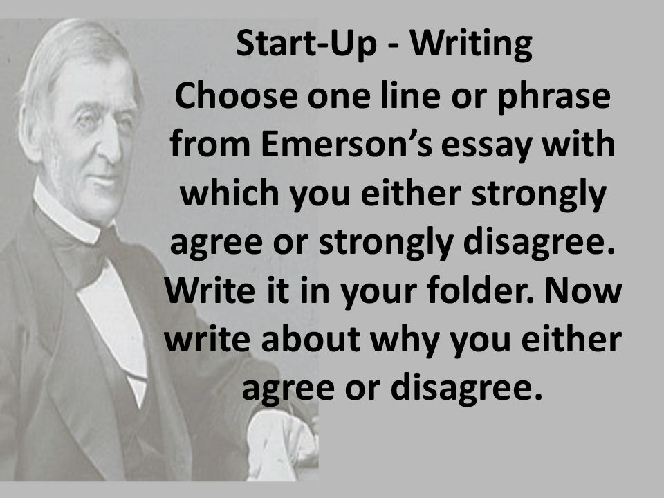 Start-Up - Writing Choose one line or phrase from Emerson's essay with which you either strongly agree or strongly disagree. Write it in your folder.