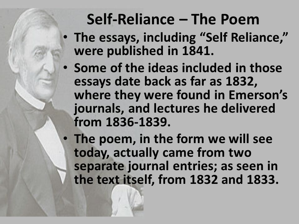 "Self-Reliance – The Poem The essays, including ""Self Reliance,"" were published in 1841. Some of the ideas included in those essays date back as far as"