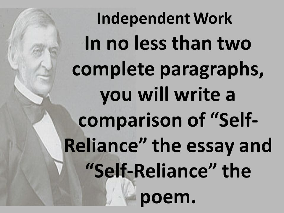 "Independent Work In no less than two complete paragraphs, you will write a comparison of ""Self- Reliance"" the essay and ""Self-Reliance"" the poem."