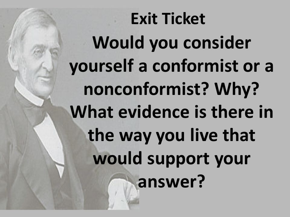 Exit Ticket Would you consider yourself a conformist or a nonconformist? Why? What evidence is there in the way you live that would support your answe