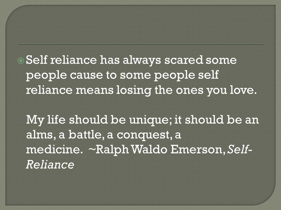 Self reliance has always scared some people cause to some people self reliance means losing the ones you love.
