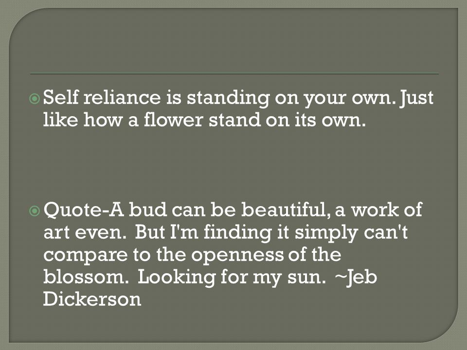  Self reliance is standing on your own. Just like how a flower stand on its own.