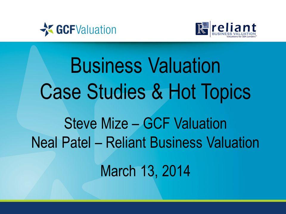 Business Valuation Case Studies & Hot Topics Steve Mize – GCF Valuation Neal Patel – Reliant Business Valuation March 13, 2014