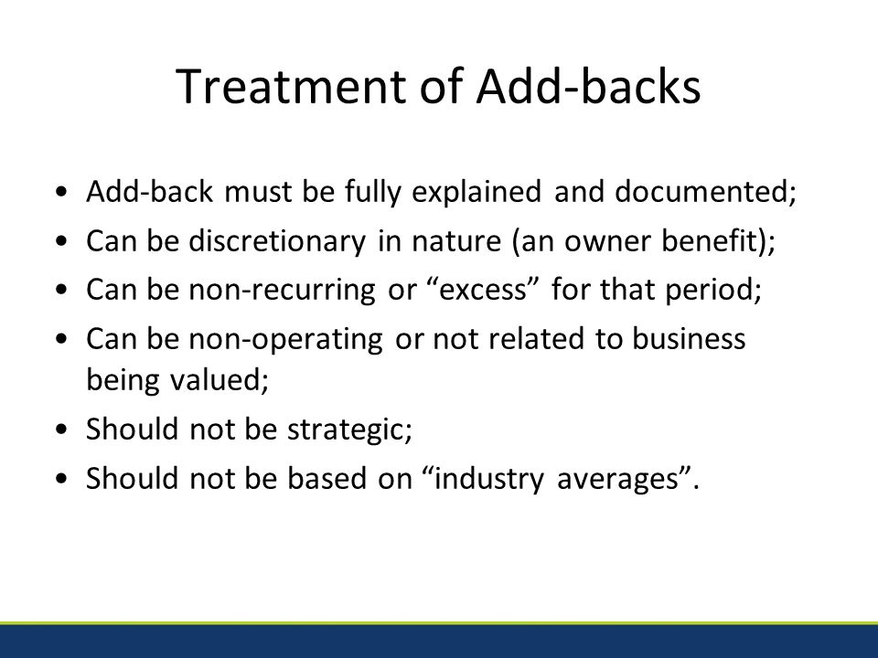 Treatment of Add-backs Add-back must be fully explained and documented; Can be discretionary in nature (an owner benefit); Can be non-recurring or excess for that period; Can be non-operating or not related to business being valued; Should not be strategic; Should not be based on industry averages .