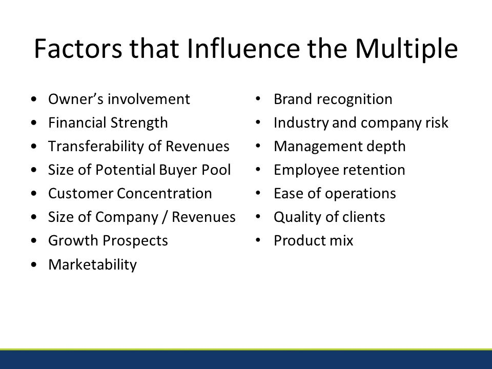 Factors that Influence the Multiple Owner's involvement Financial Strength Transferability of Revenues Size of Potential Buyer Pool Customer Concentration Size of Company / Revenues Growth Prospects Marketability Brand recognition Industry and company risk Management depth Employee retention Ease of operations Quality of clients Product mix