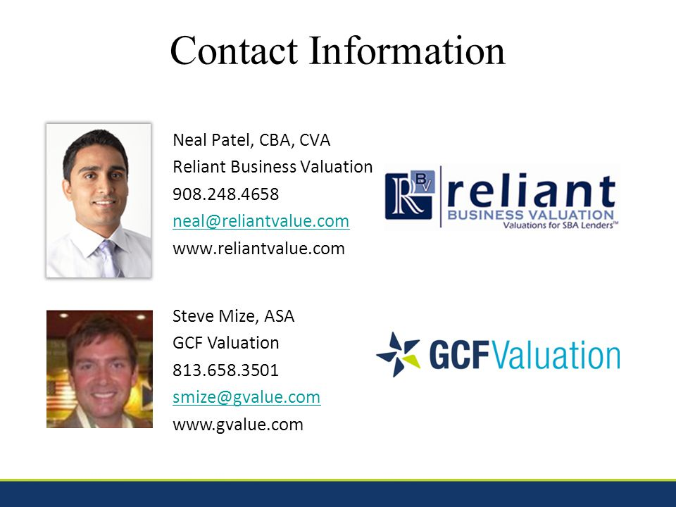 Contact Information Neal Patel, CBA, CVA Reliant Business Valuation 908.248.4658 neal@reliantvalue.com www.reliantvalue.com Steve Mize, ASA GCF Valuation 813.658.3501 smize@gvalue.com www.gvalue.com