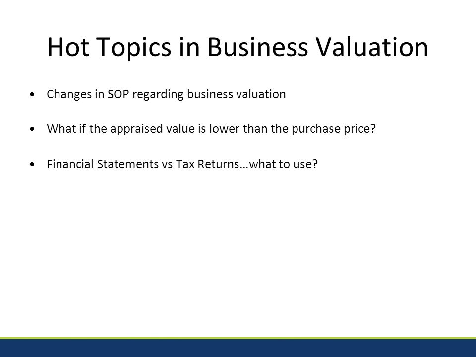 Changes in SOP – Business Valuation SOP 50 10 5(f) – Effective January 1, 2014 Removal of CPA as a qualified source ; Removal of the BV requirement for loans being used for refinance purposes (even if refinancing a seller note or private note); Real estate appraisers also have to fall under the BV qualified source to appraise special use properties.