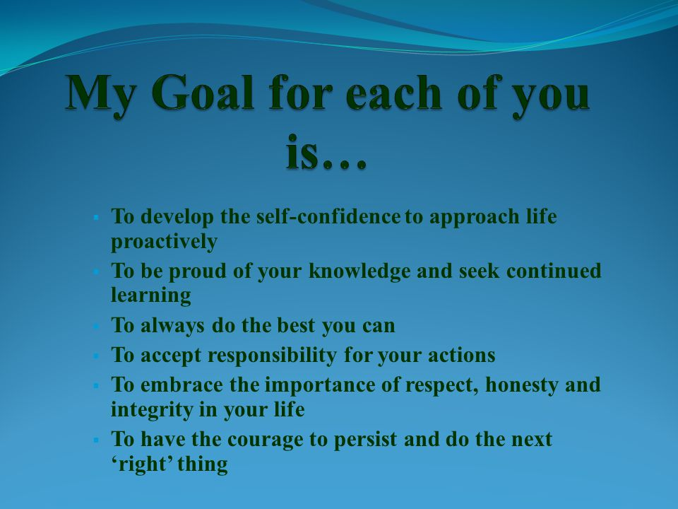  To develop the self-confidence to approach life proactively  To be proud of your knowledge and seek continued learning  To always do the best you can  To accept responsibility for your actions  To embrace the importance of respect, honesty and integrity in your life  To have the courage to persist and do the next 'right' thing