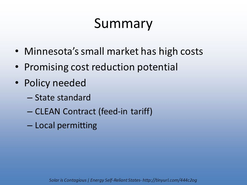 Summary Minnesota's small market has high costs Promising cost reduction potential Policy needed – State standard – CLEAN Contract (feed-in tariff) – Local permitting Solar is Contagious | Energy Self-Reliant States- http://tinyurl.com/444c2og