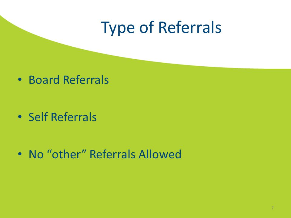 "Type of Referrals Board Referrals Self Referrals No ""other"" Referrals Allowed 7"