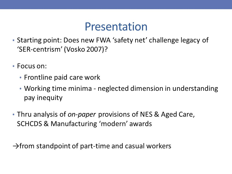 Presentation Starting point: Does new FWA 'safety net' challenge legacy of 'SER-centrism' (Vosko 2007)? Focus on: Frontline paid care work Working tim