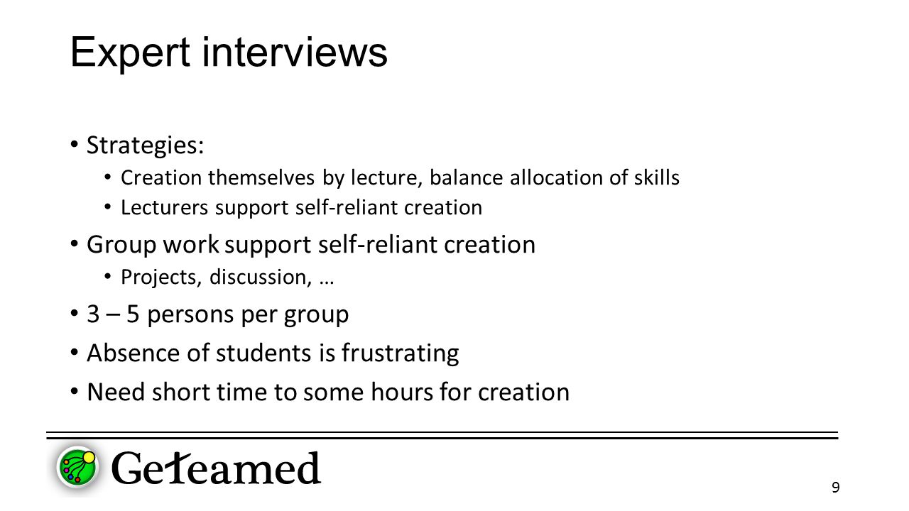 Expert interviews Strategies: Creation themselves by lecture, balance allocation of skills Lecturers support self-reliant creation Group work support self-reliant creation Projects, discussion, … 3 – 5 persons per group Absence of students is frustrating Need short time to some hours for creation 9