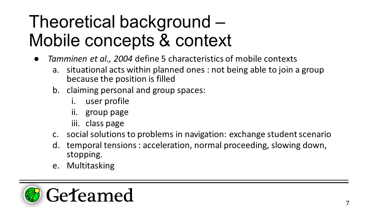 Theoretical background – Mobile concepts & context ● Tamminen et al., 2004 define 5 characteristics of mobile contexts a.situational acts within planned ones : not being able to join a group because the position is filled b.claiming personal and group spaces: i.user profile ii.group page iii.class page c.social solutions to problems in navigation: exchange student scenario d.temporal tensions : acceleration, normal proceeding, slowing down, stopping.