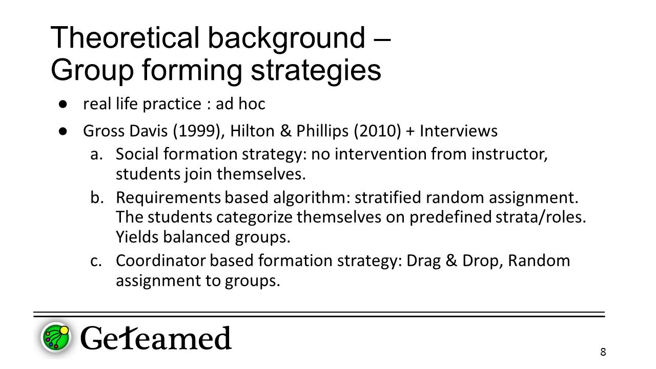 Theoretical background – Group forming strategies ● real life practice : ad hoc ● Gross Davis (1999), Hilton & Phillips (2010) + Interviews a.Social formation strategy: no intervention from instructor, students join themselves.
