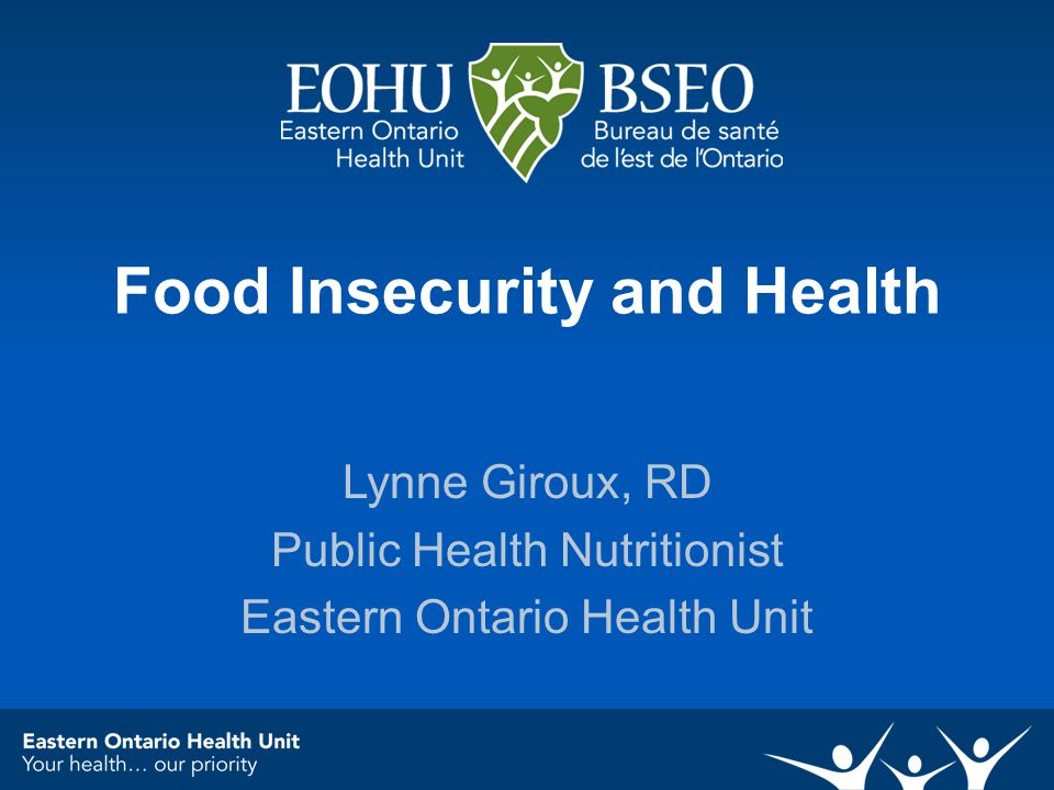 Food Insecurity and Health Lynne Giroux, RD Public Health Nutritionist Eastern Ontario Health Unit
