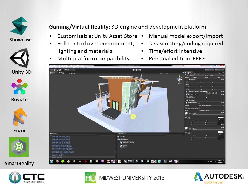 Gaming/Virtual Reality: Converts design models into Unity environments Streamlines BIM to Unity process Multi-platform compatibility Commercially available; fast and easy to use; viewer focused Less control over environment, lighting and materials; baking Purpose built; WYSIWYG $450/year Unity 3D Showcase Revizto Fuzor SmartReality