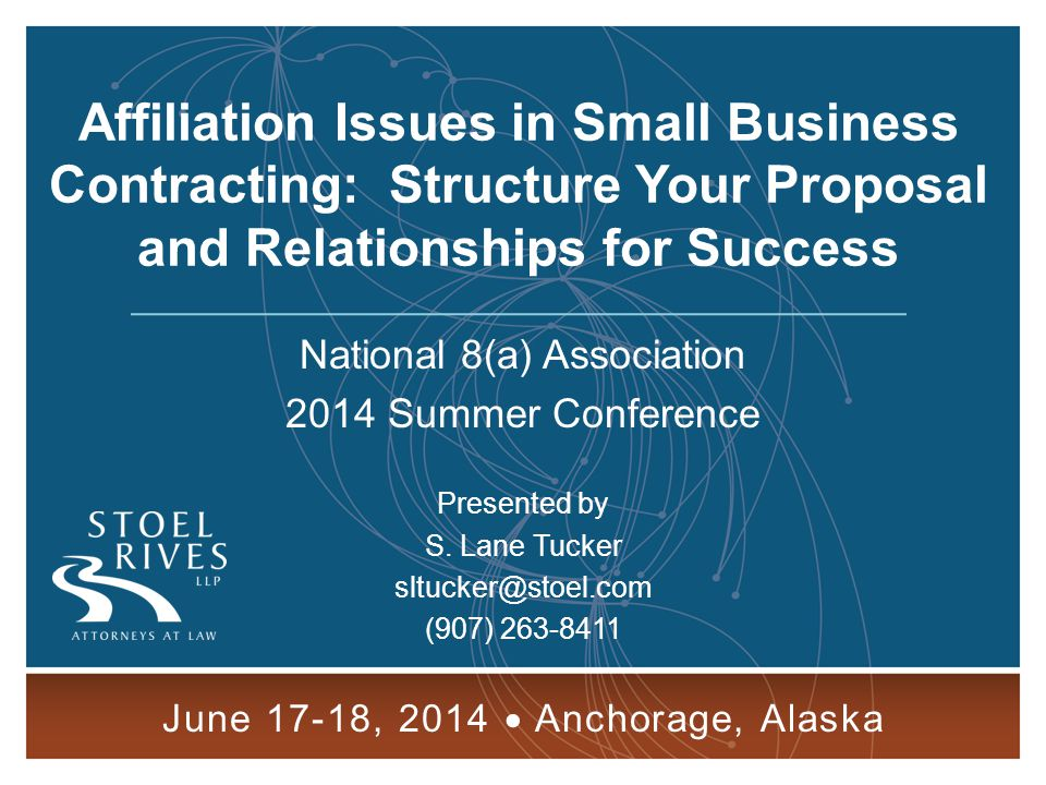 Affiliation Issues in Small Business Contracting JUNE 17-18, 2014 ANCHORAGE, AK 2 Cornerstone of Affiliation Control General Principles of Affiliation -- Concerns and entities are affiliates of one another when one controls or has the power to control the other, or a third party or parties controls or has the power to control both.