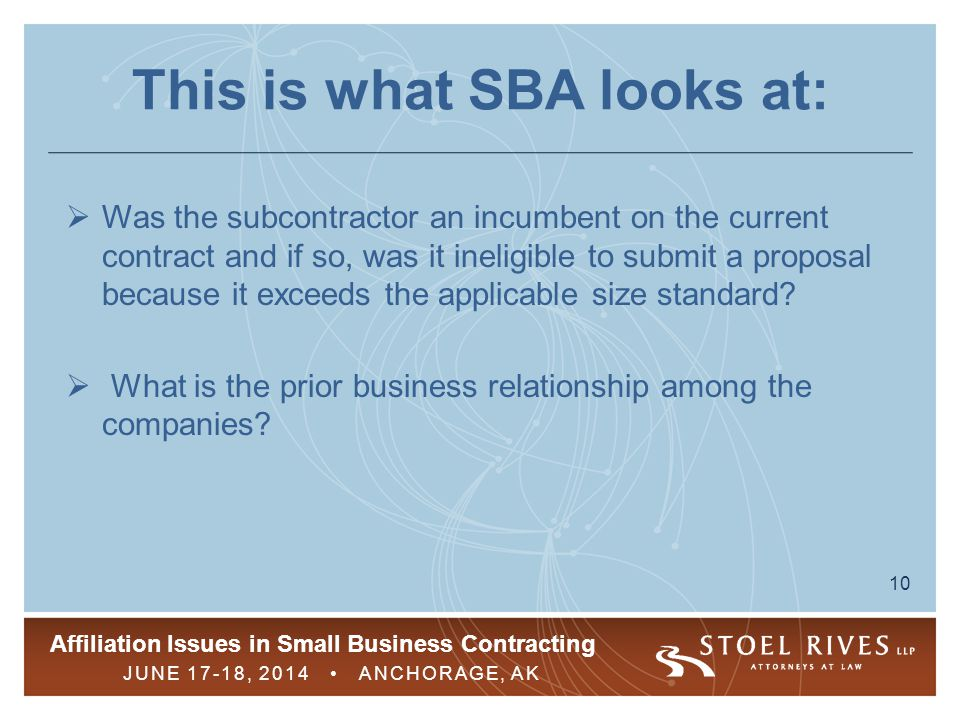 Affiliation Issues in Small Business Contracting JUNE 17-18, 2014 ANCHORAGE, AK 10 This is what SBA looks at:  Was the subcontractor an incumbent on