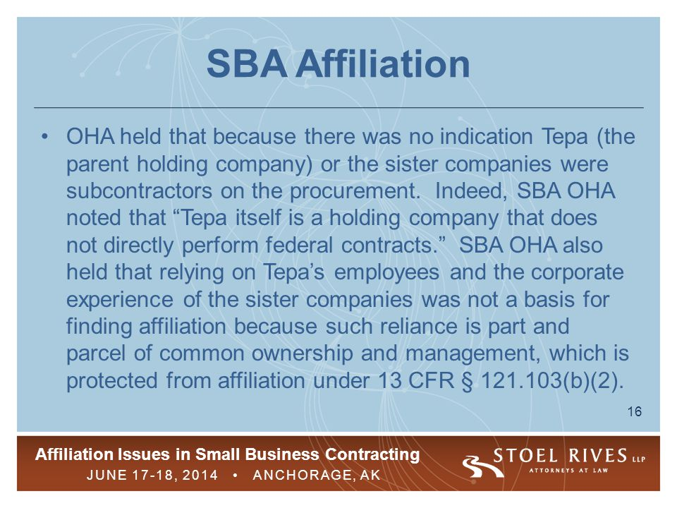Affiliation Issues in Small Business Contracting JUNE 17-18, 2014 ANCHORAGE, AK 16 SBA Affiliation OHA held that because there was no indication Tepa