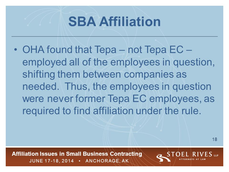 Affiliation Issues in Small Business Contracting JUNE 17-18, 2014 ANCHORAGE, AK 18 SBA Affiliation OHA found that Tepa – not Tepa EC – employed all of