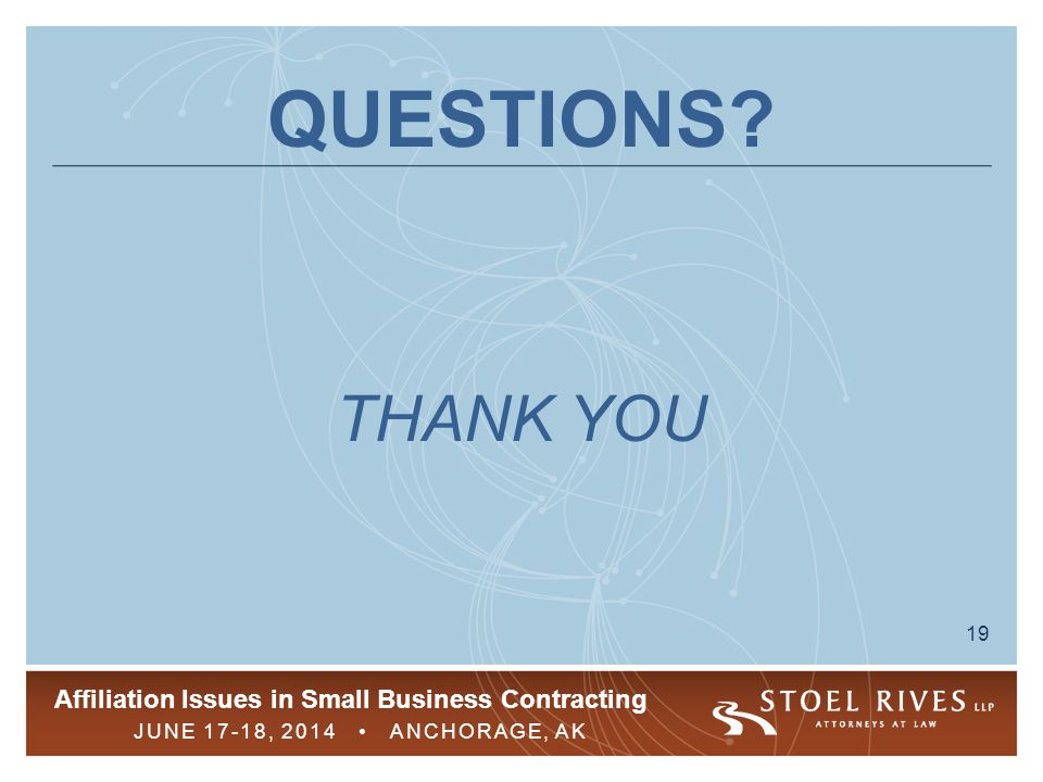 Affiliation Issues in Small Business Contracting JUNE 17-18, 2014 ANCHORAGE, AK 19 QUESTIONS? THANK YOU