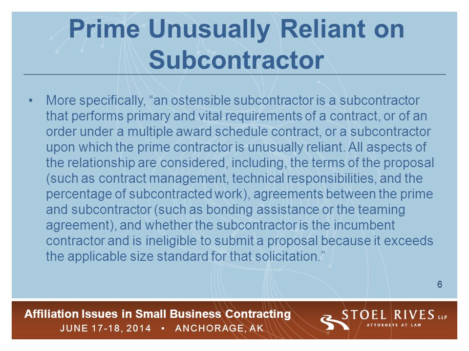 "Affiliation Issues in Small Business Contracting JUNE 17-18, 2014 ANCHORAGE, AK 6 Prime Unusually Reliant on Subcontractor More specifically, ""an oste"
