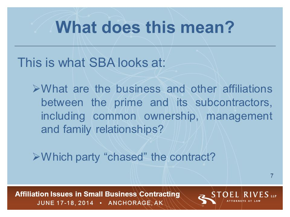 Affiliation Issues in Small Business Contracting JUNE 17-18, 2014 ANCHORAGE, AK 7 What does this mean? This is what SBA looks at:  What are the busin