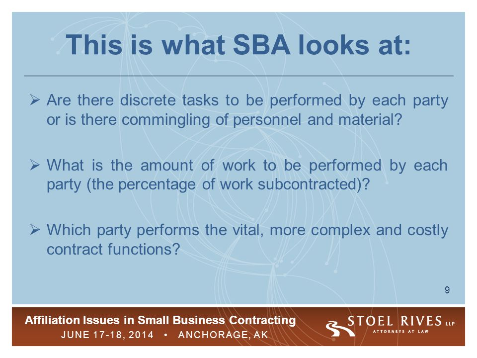 Affiliation Issues in Small Business Contracting JUNE 17-18, 2014 ANCHORAGE, AK 10 This is what SBA looks at:  Was the subcontractor an incumbent on the current contract and if so, was it ineligible to submit a proposal because it exceeds the applicable size standard.