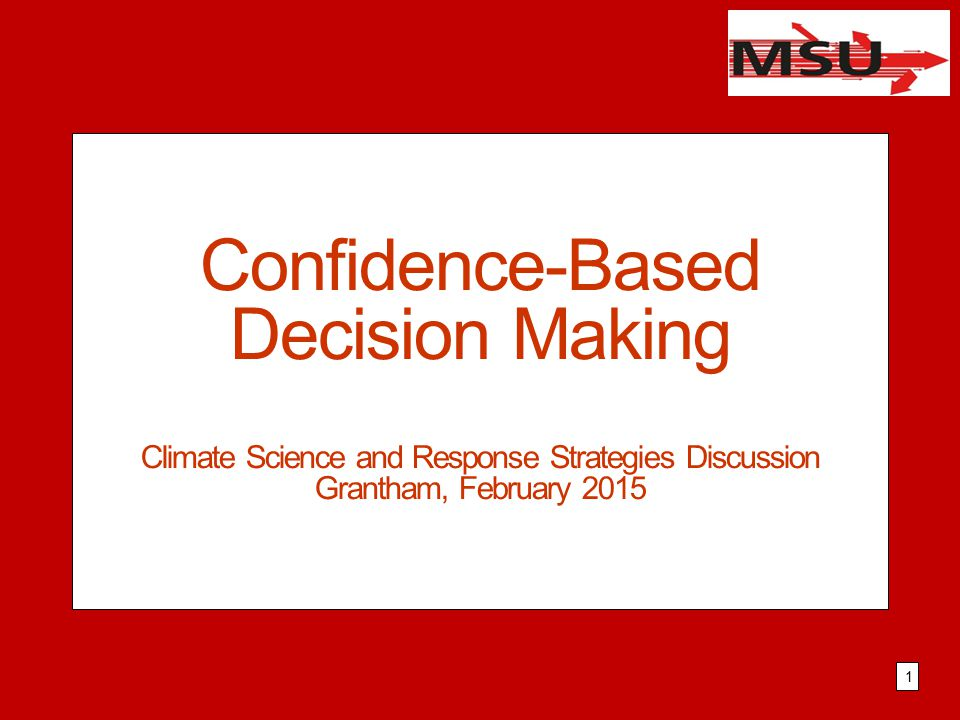 Confidence-Based Decision Making Climate Science and Response Strategies Discussion Grantham, February 2015 1