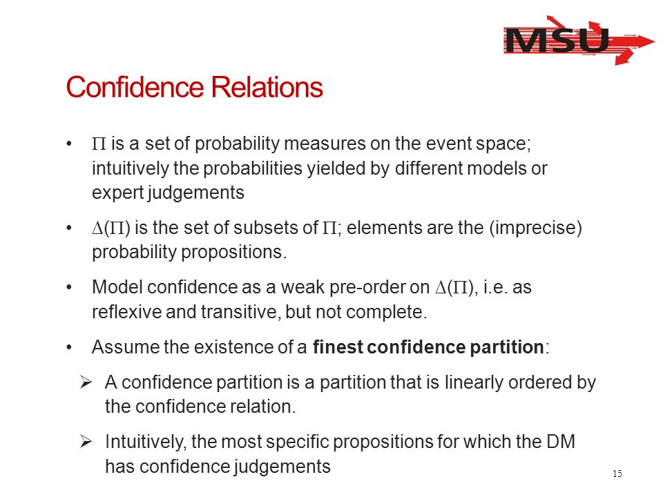 Confidence Relations  is a set of probability measures on the event space; intuitively the probabilities yielded by different models or expert judgements ∆(  ) is the set of subsets of  ; elements are the (imprecise) probability propositions.