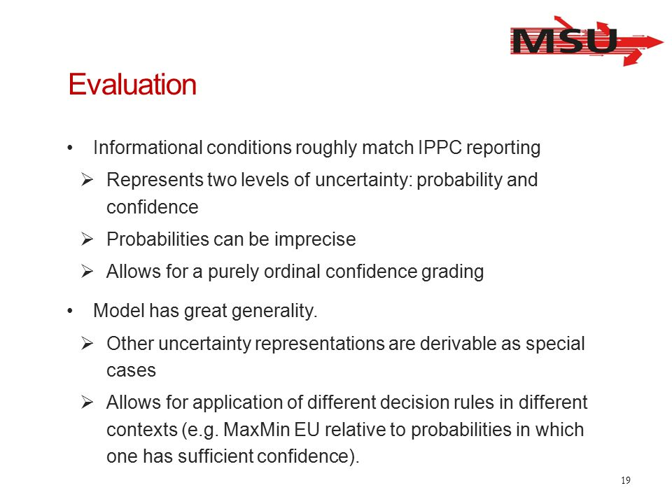 Evaluation Informational conditions roughly match IPPC reporting  Represents two levels of uncertainty: probability and confidence  Probabilities can be imprecise  Allows for a purely ordinal confidence grading Model has great generality.