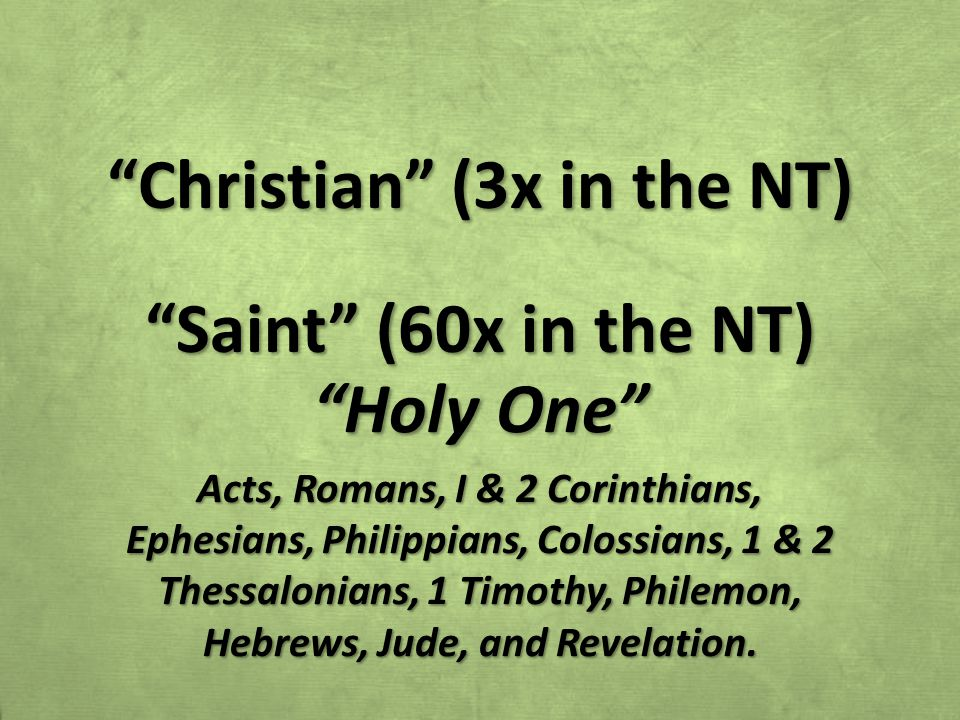 Christian (3x in the NT) Saint (60x in the NT) Holy One Acts, Romans, I & 2 Corinthians, Ephesians, Philippians, Colossians, 1 & 2 Thessalonians, 1 Timothy, Philemon, Hebrews, Jude, and Revelation.