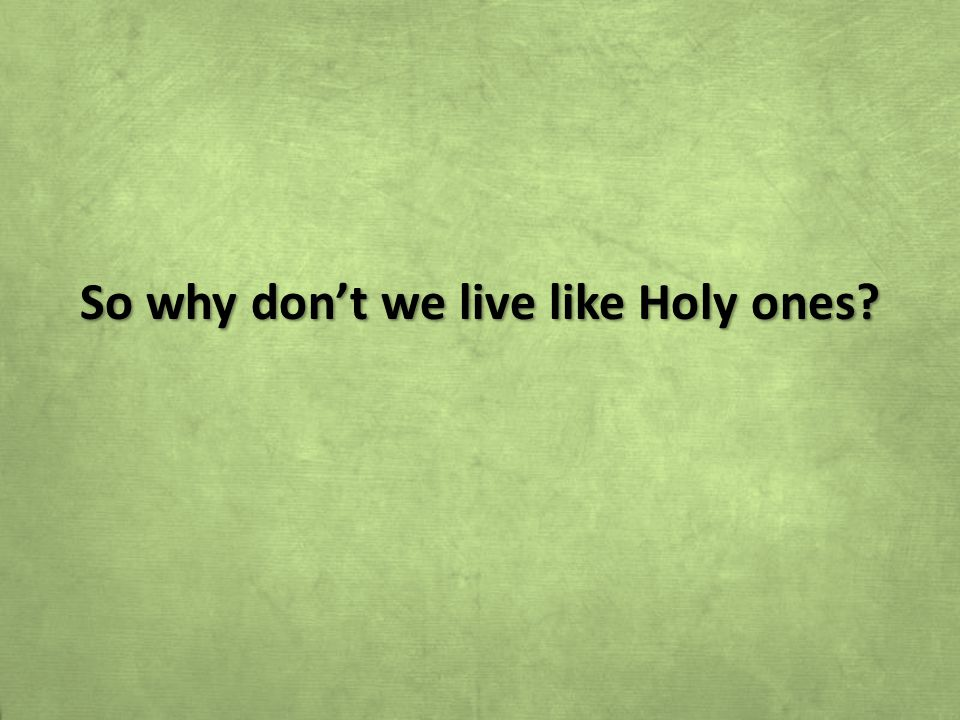 So why don't we live like Holy ones
