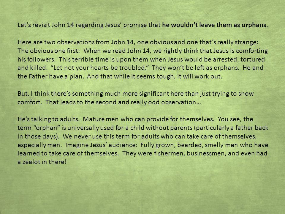 Let's revisit John 14 regarding Jesus' promise that he wouldn't leave them as orphans.