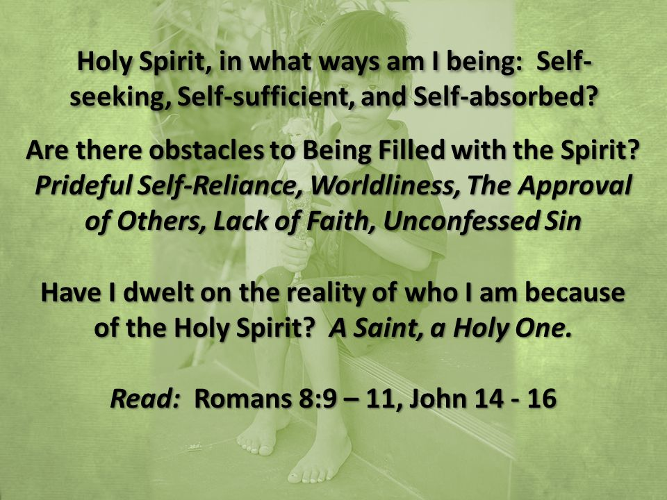 Holy Spirit, in what ways am I being: Self- seeking, Self-sufficient, and Self-absorbed.