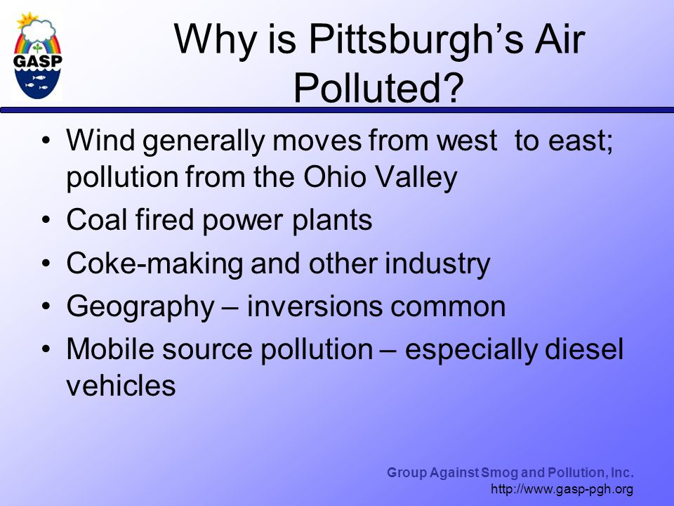 Group Against Smog and Pollution, Inc. http://www.gasp-pgh.org Why is Pittsburgh's Air Polluted.