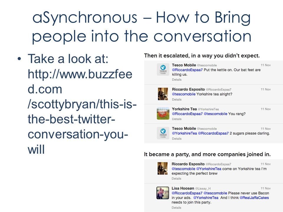 aSynchronous – How to Bring people into the conversation Take a look at: http://www.buzzfee d.com /scottybryan/this-is- the-best-twitter- conversation-you- will