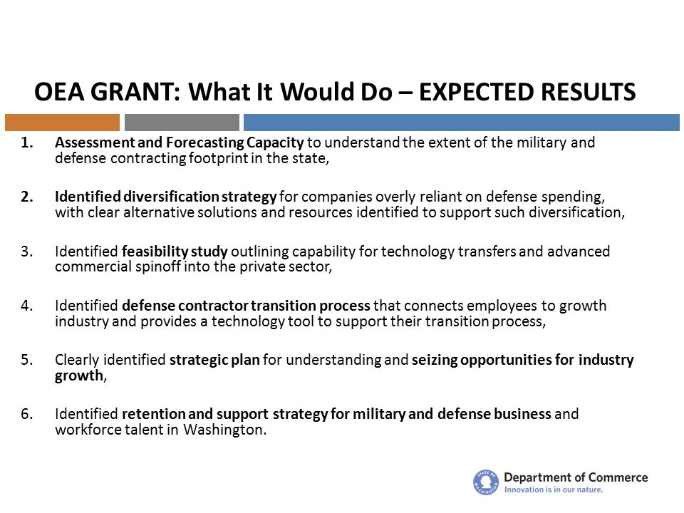 OEA GRANT: What It Would Do – EXPECTED RESULTS 1.Assessment and Forecasting Capacity to understand the extent of the military and defense contracting footprint in the state, 2.Identified diversification strategy for companies overly reliant on defense spending, with clear alternative solutions and resources identified to support such diversification, 3.Identified feasibility study outlining capability for technology transfers and advanced commercial spinoff into the private sector, 4.Identified defense contractor transition process that connects employees to growth industry and provides a technology tool to support their transition process, 5.Clearly identified strategic plan for understanding and seizing opportunities for industry growth, 6.Identified retention and support strategy for military and defense business and workforce talent in Washington.