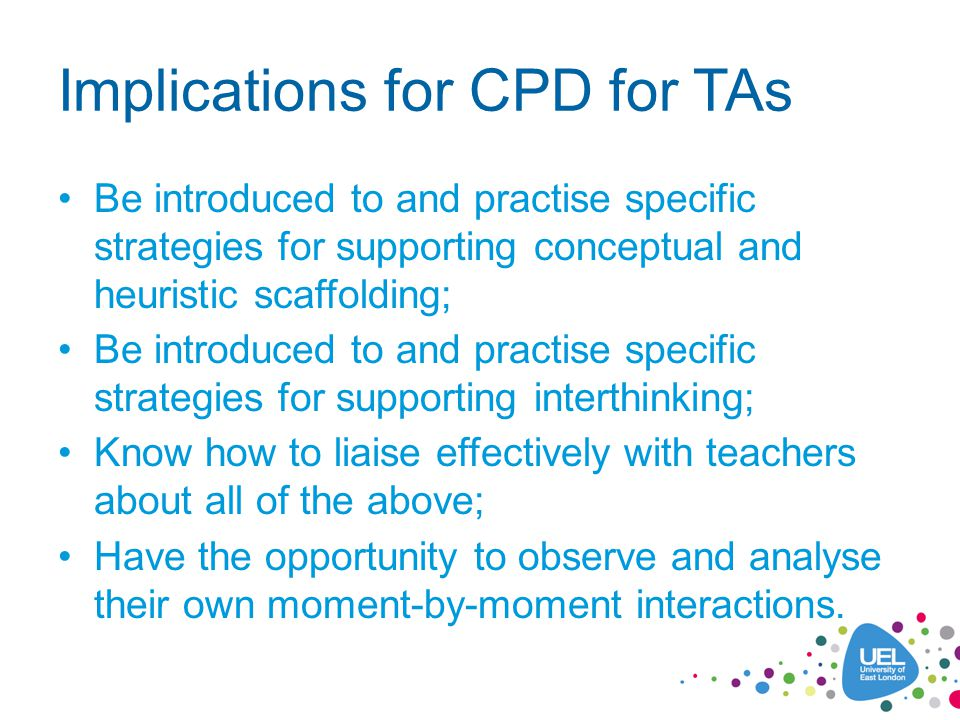 Implications for CPD for TAs Be introduced to and practise specific strategies for supporting conceptual and heuristic scaffolding; Be introduced to a