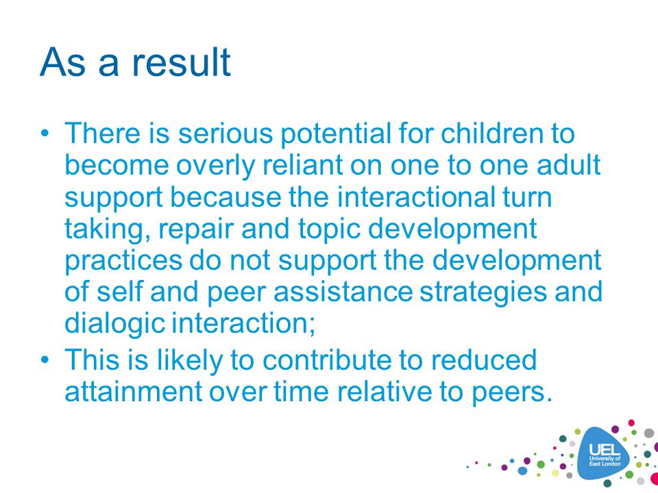 As a result There is serious potential for children to become overly reliant on one to one adult support because the interactional turn taking, repair