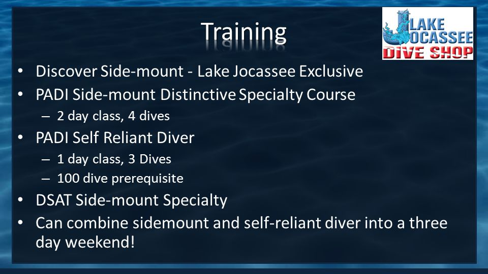 Discover Side-mount - Lake Jocassee Exclusive PADI Side-mount Distinctive Specialty Course – 2 day class, 4 dives PADI Self Reliant Diver – 1 day class, 3 Dives – 100 dive prerequisite DSAT Side-mount Specialty Can combine sidemount and self-reliant diver into a three day weekend!