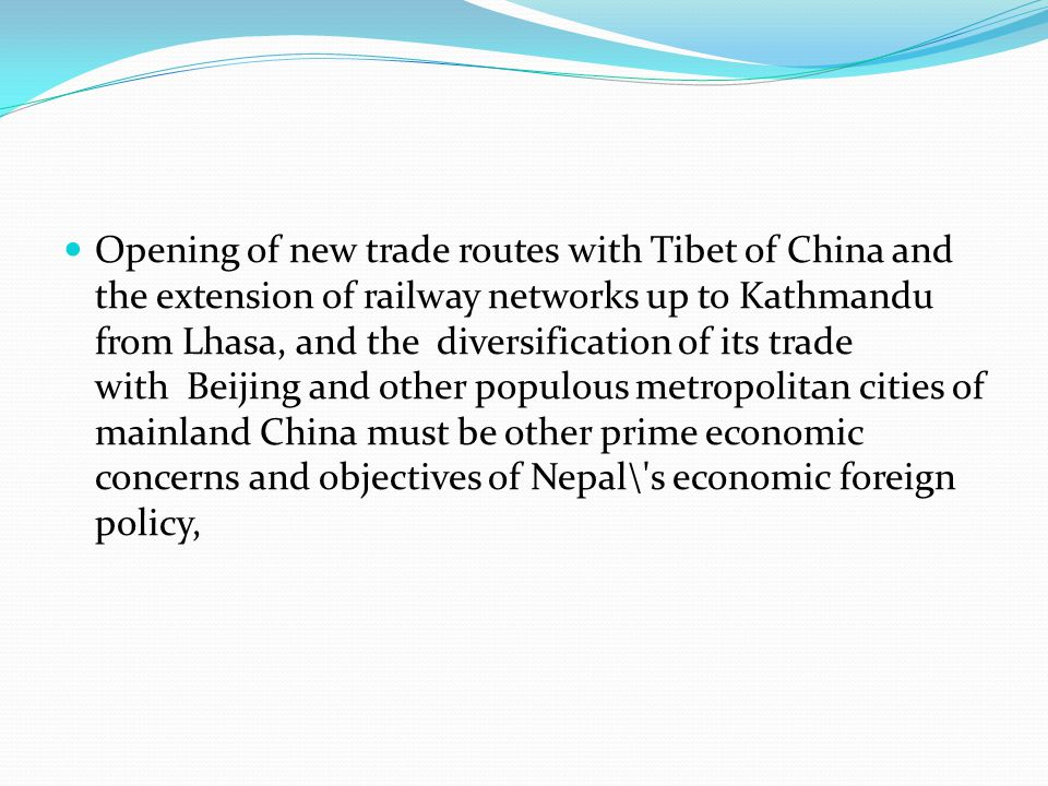 Opening of new trade routes with Tibet of China and the extension of railway networks up to Kathmandu from Lhasa, and the diversification of its trade