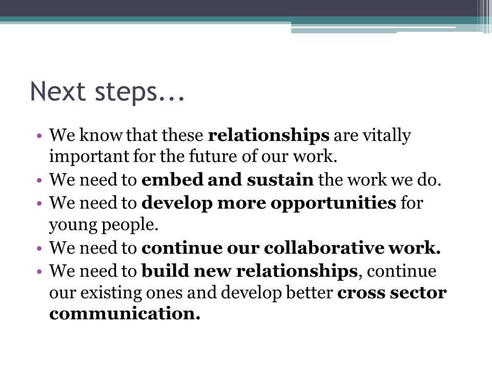 Next steps... We know that these relationships are vitally important for the future of our work.